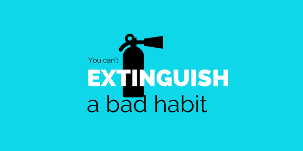 Quote: You cannot extinguish a bad habit